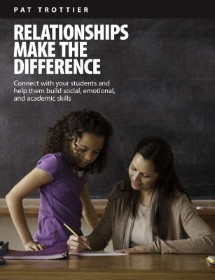 Relationships make the difference : connect with your students and help them build social, emotional and academic skills