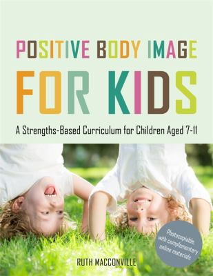 Positive body image for kids : a strengths-based curriculum for children aged 7-11