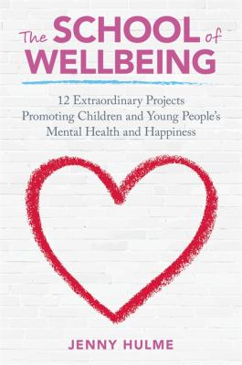 The school of wellbeing : 12 extraordinary projects promoting children and young people's mental health and happiness